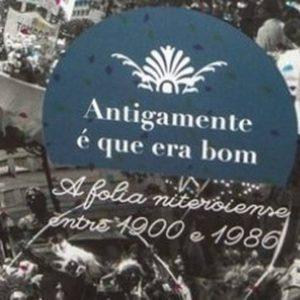 """Livro """"Antigamente é que era bom: A folia Niteroiense entre 1900-1986"""" é uma ótima opção de leitura e aprendizado"""