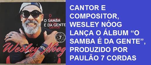 """CANTOR E COMPOSITOR, WESLEY NÓOG LANÇA O ÁLBUM """"O SAMBA É DA GENTE"""", PRODUZIDO POR PAULÃO 7 CORDAS"""